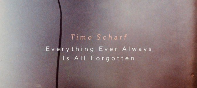 Timo Scharf – Everything Ever Always Is All Forgotten EP